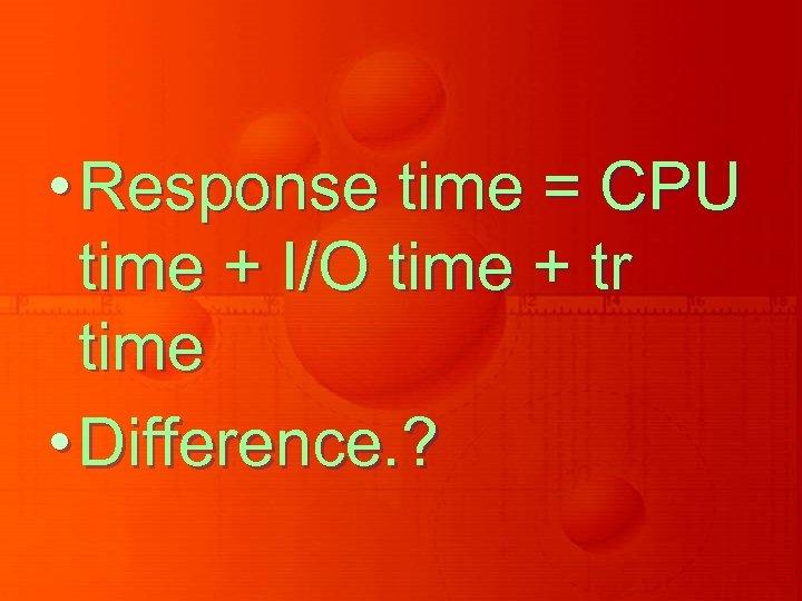 • Response time = CPU time + I/O time + tr time •