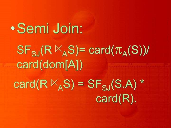 • Semi Join: SFSJ(R ⋉AS)= card( A(S))/ card(dom[A]) card(R ⋉AS) = SFSJ(S. A)