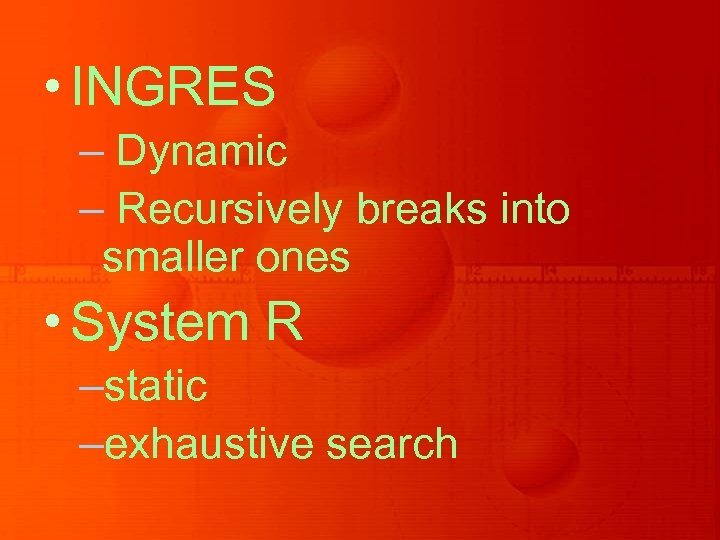 • INGRES – Dynamic – Recursively breaks into smaller ones • System R
