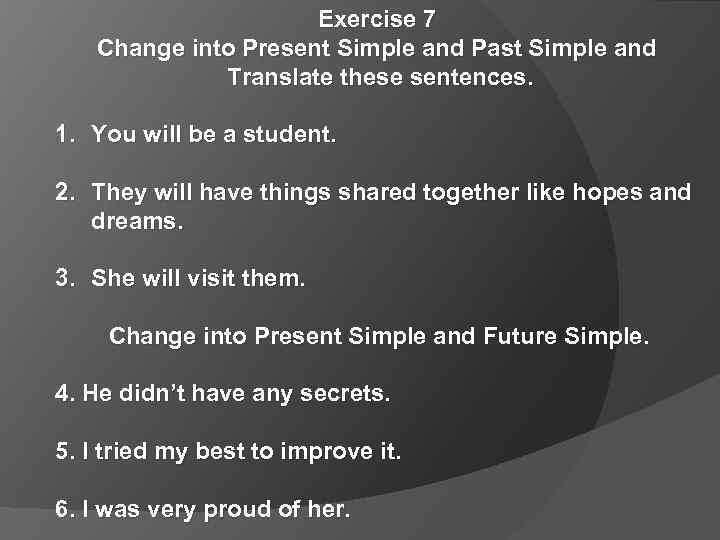 Exercise 7 Change into Present Simple and Past Simple and Translate these sentences. 1.