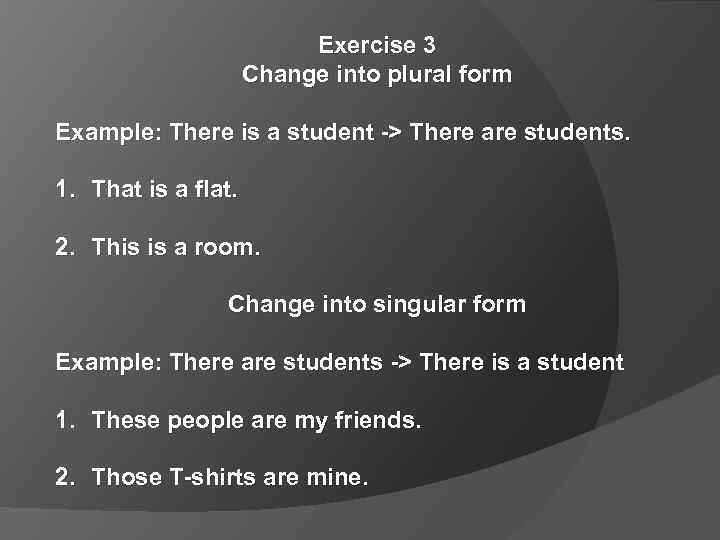 Exercise 3 Change into plural form Example: There is a student -> There are