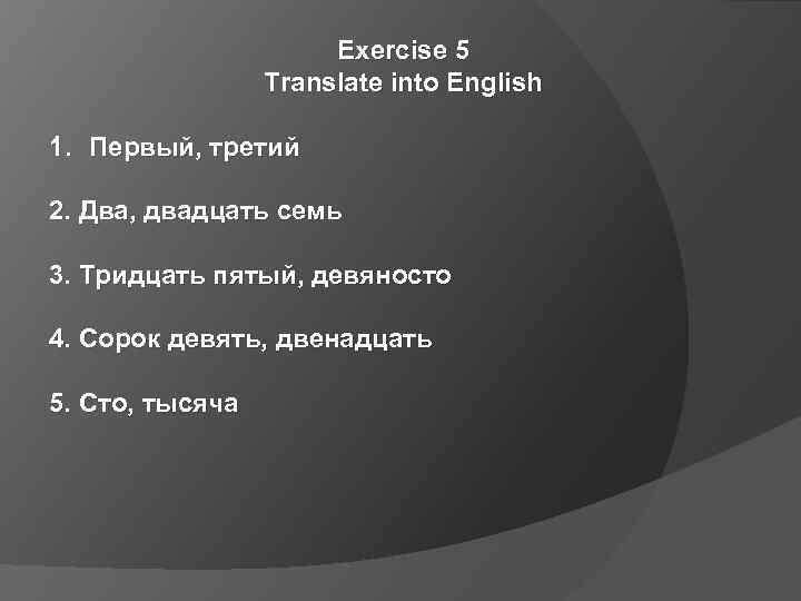 Exercise 5 Translate into English 1. Первый, третий 2. Два, двадцать семь 3. Тридцать
