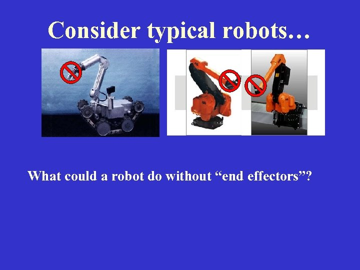 "Consider typical robots… What could a robot do without ""end effectors""?"