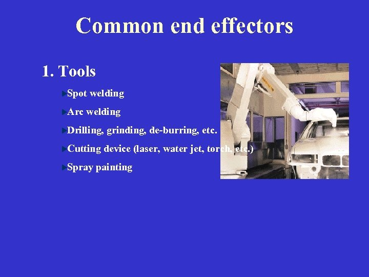 Common end effectors 1. Tools Spot welding Arc welding Drilling, grinding, de-burring, etc. Cutting