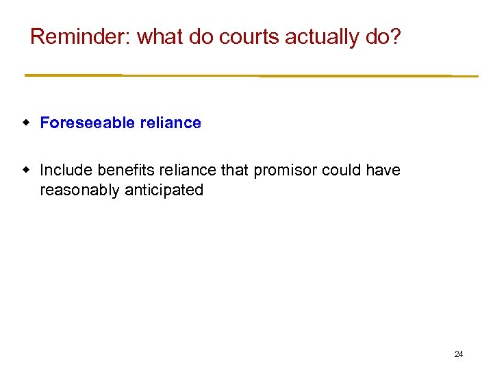Reminder: what do courts actually do? w Foreseeable reliance w Include benefits reliance that
