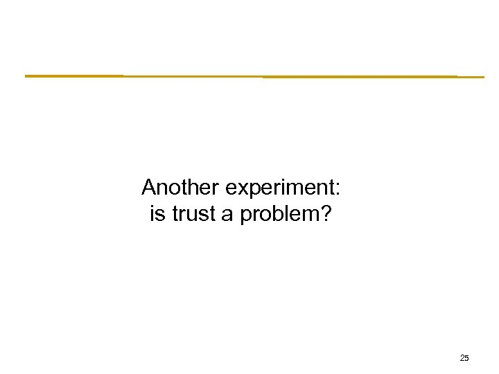 Another experiment: is trust a problem? 25