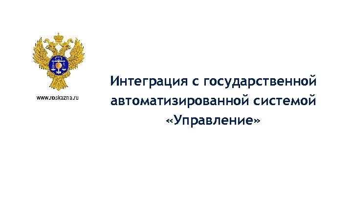 www. roskazna. ru Интеграция с государственной автоматизированной системой «Управление»