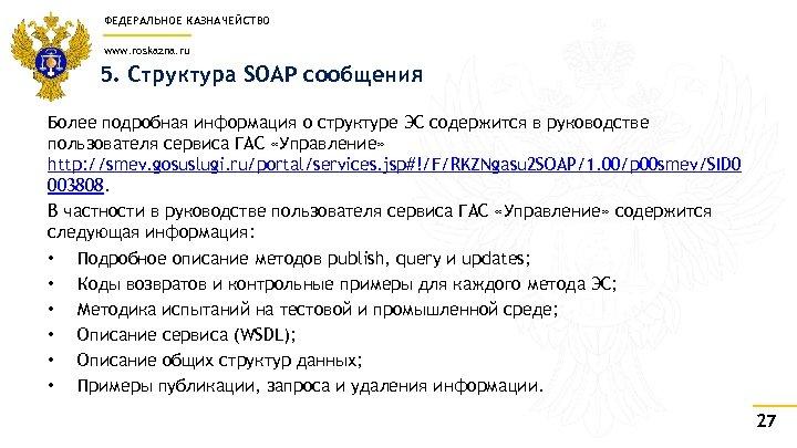 ФЕДЕРАЛЬНОЕ КАЗНАЧЕЙСТВО www. roskazna. ru 5. Структура SOAP сообщения Более подробная информация о структуре
