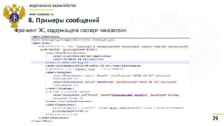 ФЕДЕРАЛЬНОЕ КАЗНАЧЕЙСТВО www. roskazna. ru 8. Примеры сообщений Фрагмент ЭС, содержащего паспорт показателя: 39