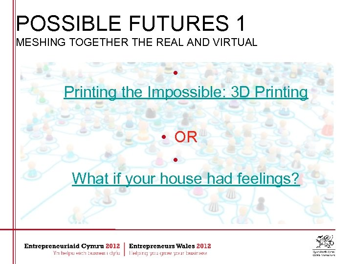 POSSIBLE FUTURES 1 MESHING TOGETHER THE REAL AND VIRTUAL • Printing the Impossible: 3