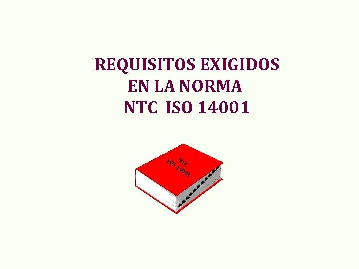REQUISITOS EXIGIDOS EN LA NORMA NTC ISO 14001 ISO NT 14 C 00 1