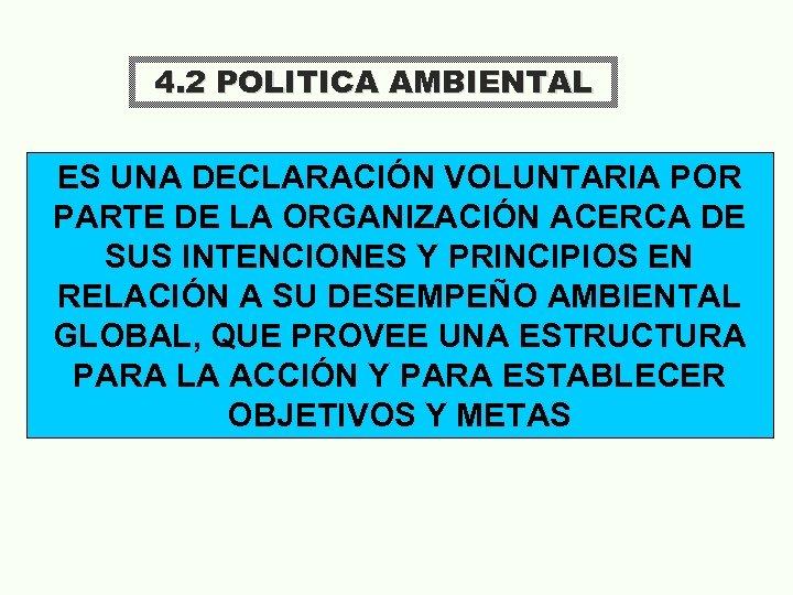 4. 2 POLITICA AMBIENTAL ES UNA DECLARACIÓN VOLUNTARIA POR PARTE DE LA ORGANIZACIÓN ACERCA