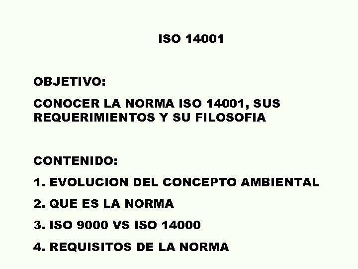 ISO 14001 OBJETIVO: CONOCER LA NORMA ISO 14001, SUS REQUERIMIENTOS Y SU FILOSOFIA CONTENIDO: