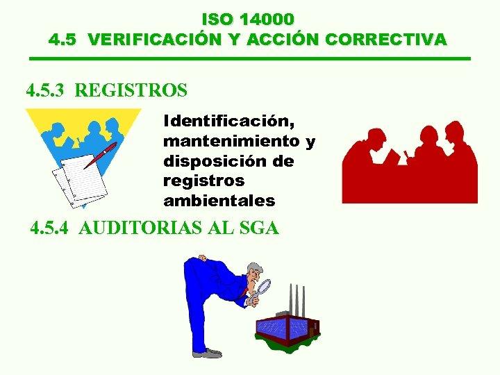 ISO 14000 4. 5 VERIFICACIÓN Y ACCIÓN CORRECTIVA 4. 5. 3 REGISTROS Identificación, mantenimiento