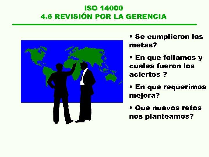 ISO 14000 4. 6 REVISIÓN POR LA GERENCIA • Se cumplieron las metas? •