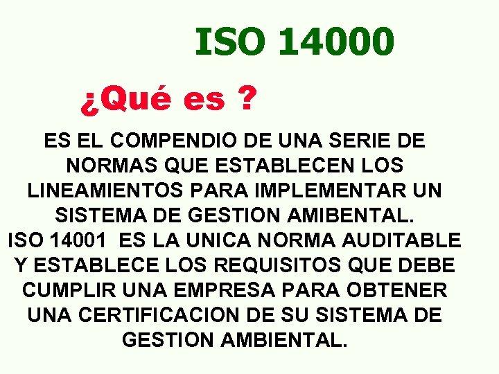ISO 14000 ¿Qué es ? ES EL COMPENDIO DE UNA SERIE DE NORMAS QUE