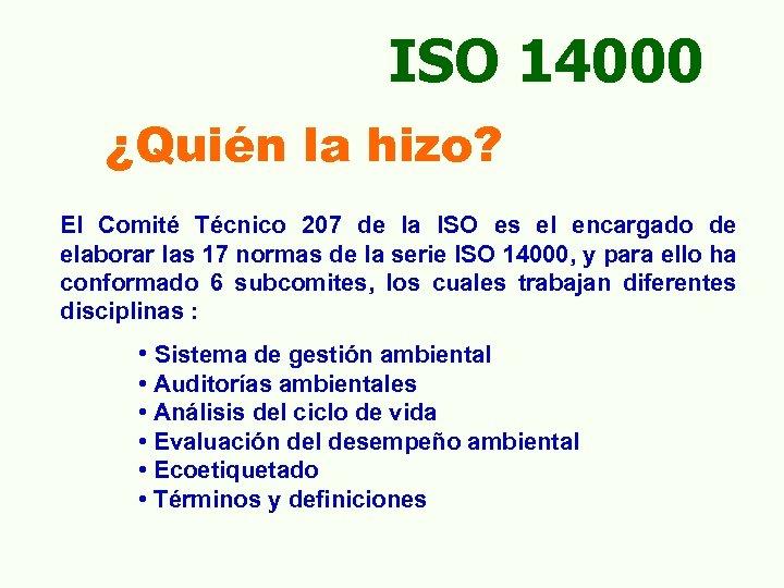 ISO 14000 ¿Quién la hizo? El Comité Técnico 207 de la ISO es el