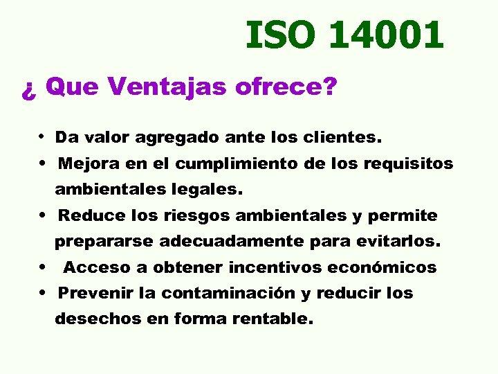ISO 14001 ¿ Que Ventajas ofrece? • Da valor agregado ante los clientes. •