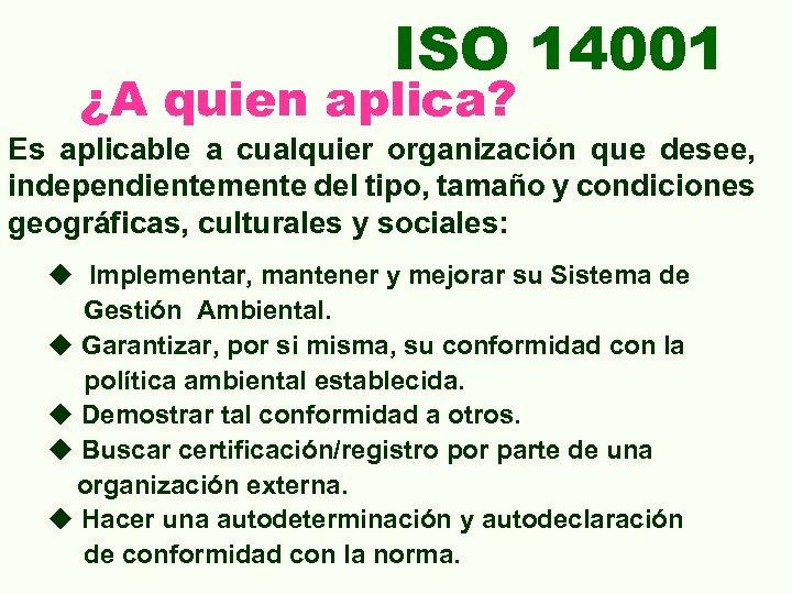 ISO 14001 ¿A quien aplica? Es aplicable a cualquier organización que desee, independientemente del