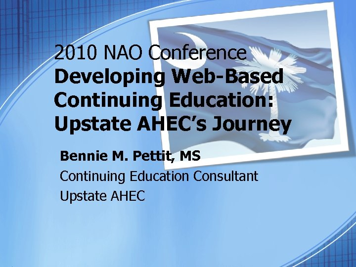 2010 NAO Conference Developing Web-Based Continuing Education: Upstate AHEC's Journey Bennie M. Pettit, MS