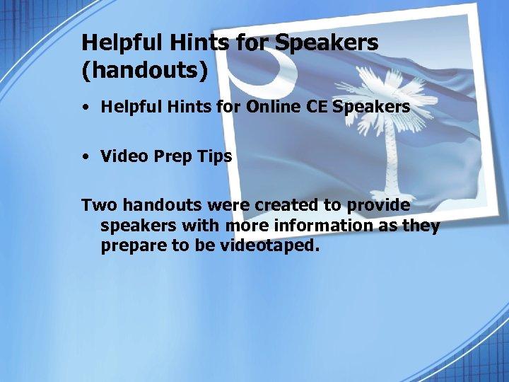 Helpful Hints for Speakers (handouts) • Helpful Hints for Online CE Speakers • Video