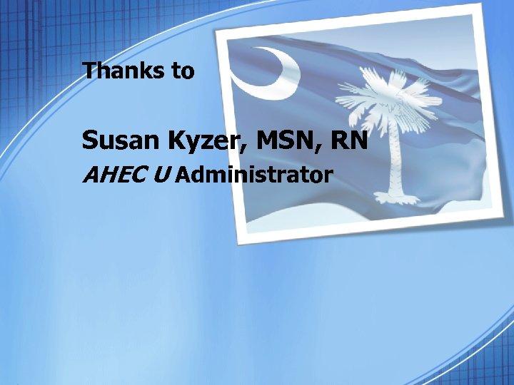 Thanks to Susan Kyzer, MSN, RN AHEC U Administrator