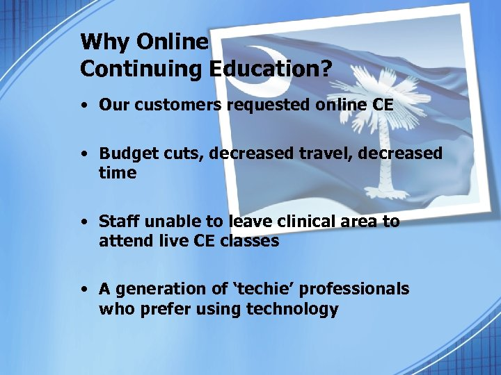 Why Online Continuing Education? • Our customers requested online CE • Budget cuts, decreased