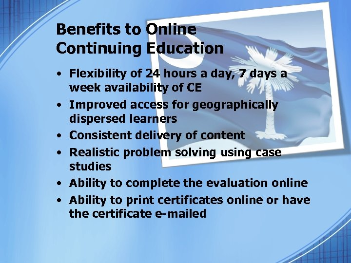 Benefits to Online Continuing Education • Flexibility of 24 hours a day, 7 days