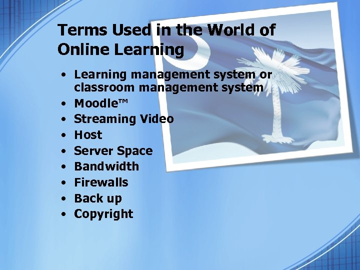 Terms Used in the World of Online Learning • Learning management system or classroom