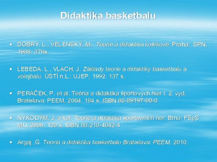 Didaktika basketbalu § DOBRÝ, L. , VELENSKÝ, M. Teorie a didaktika košíkové. Praha: SPN,