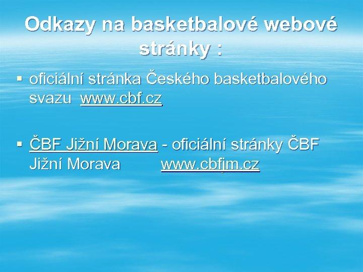Odkazy na basketbalové webové stránky : § oficiální stránka Českého basketbalového svazu www. cbf.