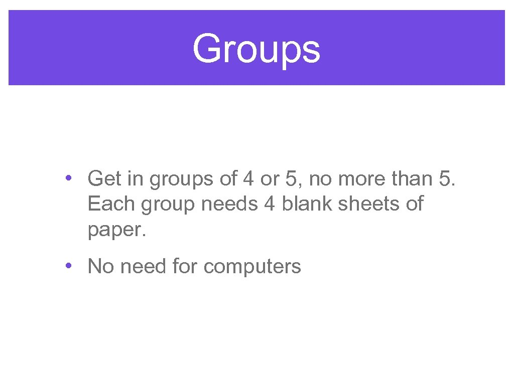 Groups • Get in groups of 4 or 5, no more than 5. Each