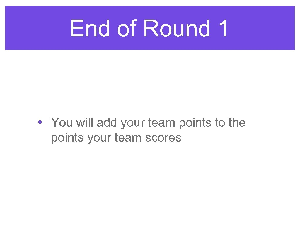 End of Round 1 • You will add your team points to the points