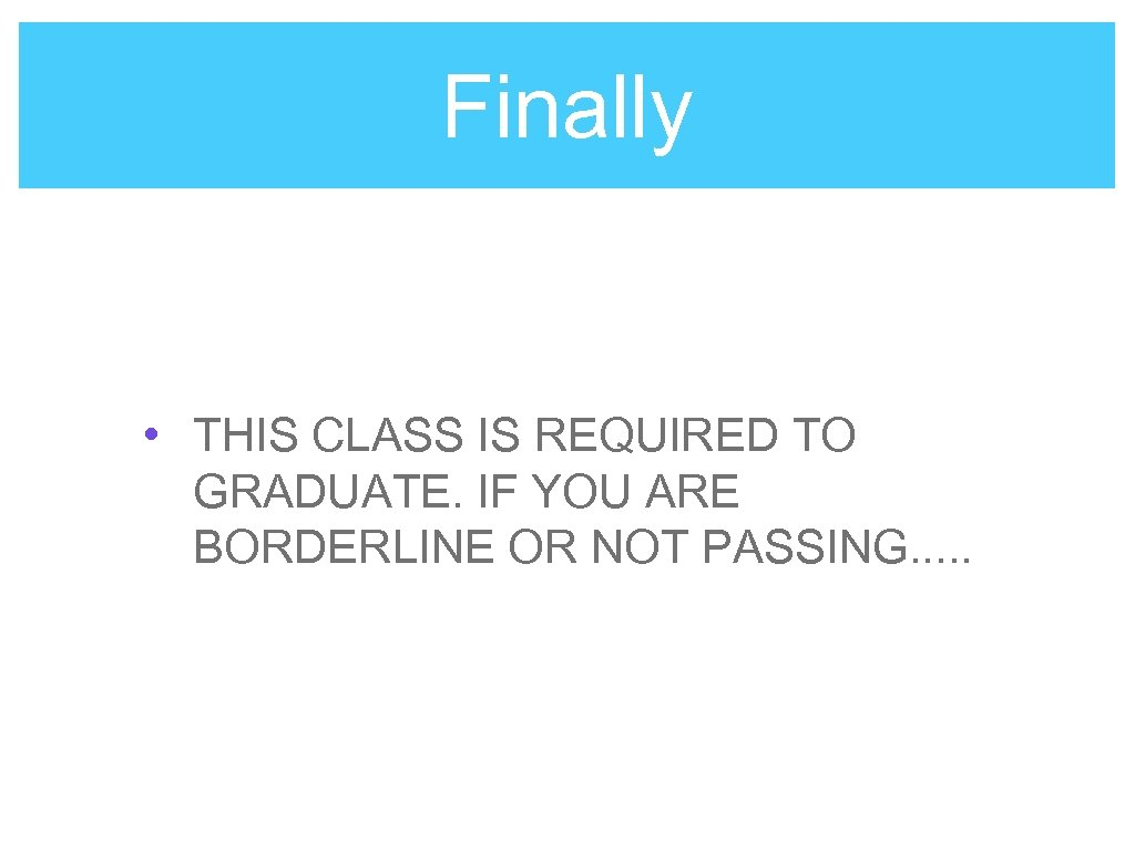 Finally • THIS CLASS IS REQUIRED TO GRADUATE. IF YOU ARE BORDERLINE OR NOT