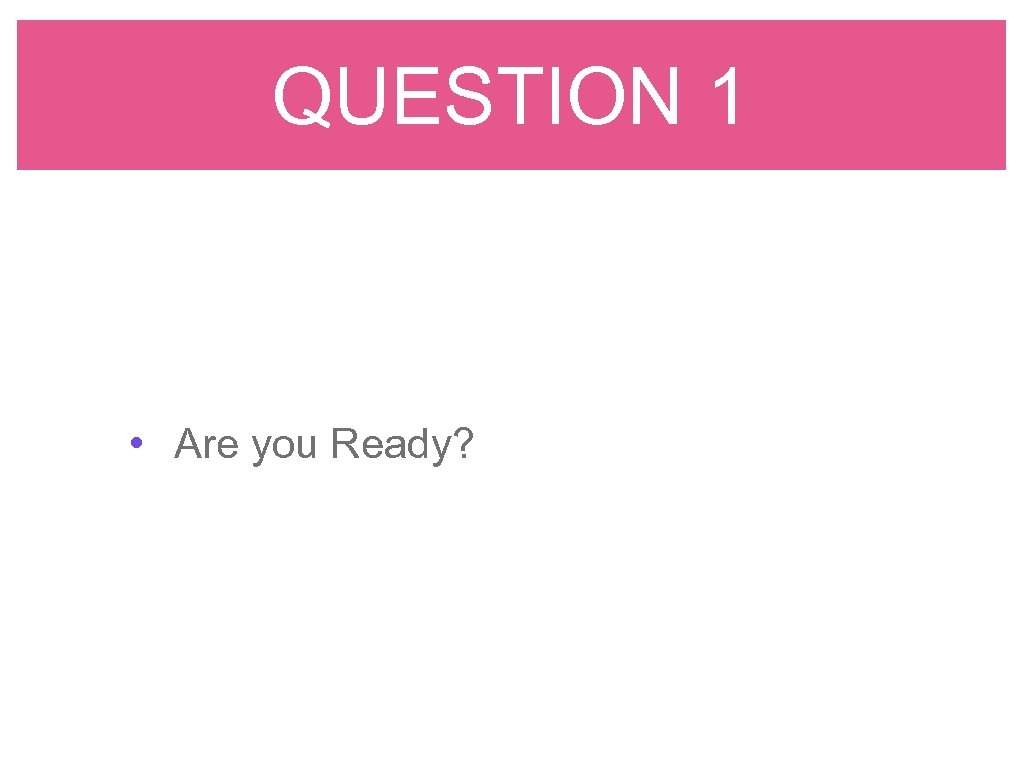 QUESTION 1 • Are you Ready?