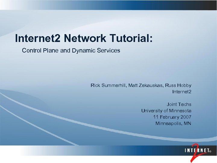 Internet 2 Network Tutorial: Control Plane and Dynamic Services Rick Summerhill, Matt Zekauskas, Russ