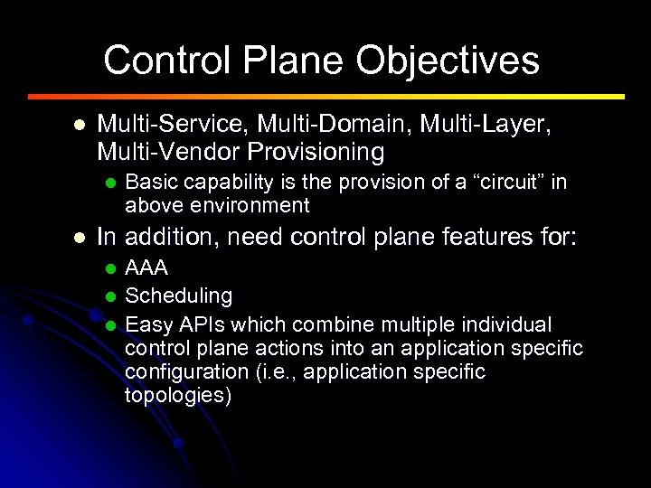 Control Plane Objectives l Multi-Service, Multi-Domain, Multi-Layer, Multi-Vendor Provisioning l l Basic capability is