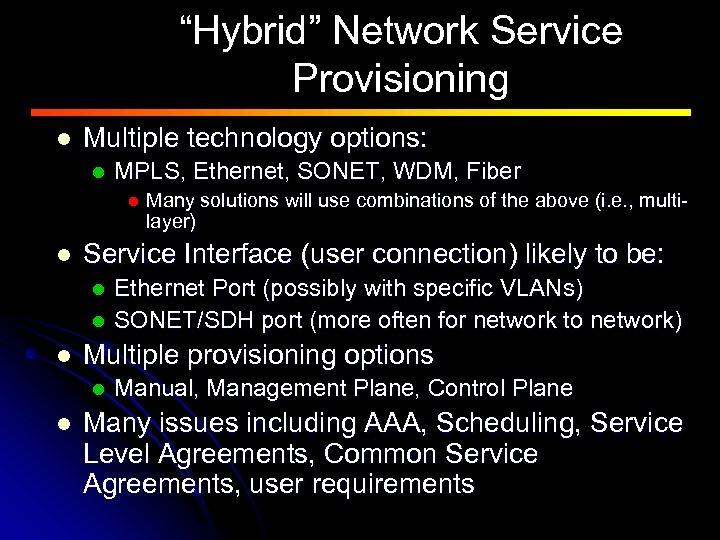 """Hybrid"" Network Service Provisioning l Multiple technology options: l MPLS, Ethernet, SONET, WDM, Fiber"