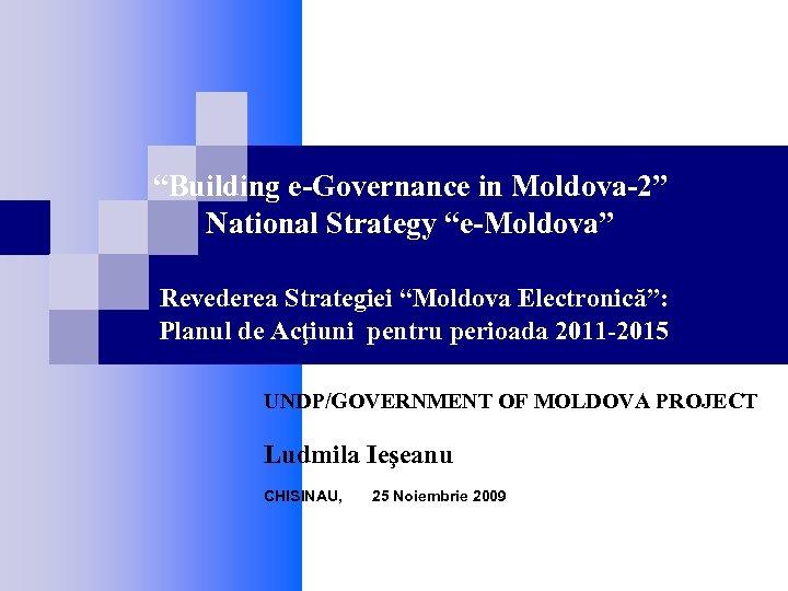 """Building e-Governance in Moldova-2"" National Strategy ""e-Moldova"" Revederea Strategiei ""Moldova Electronică"": Planul de Acţiuni"