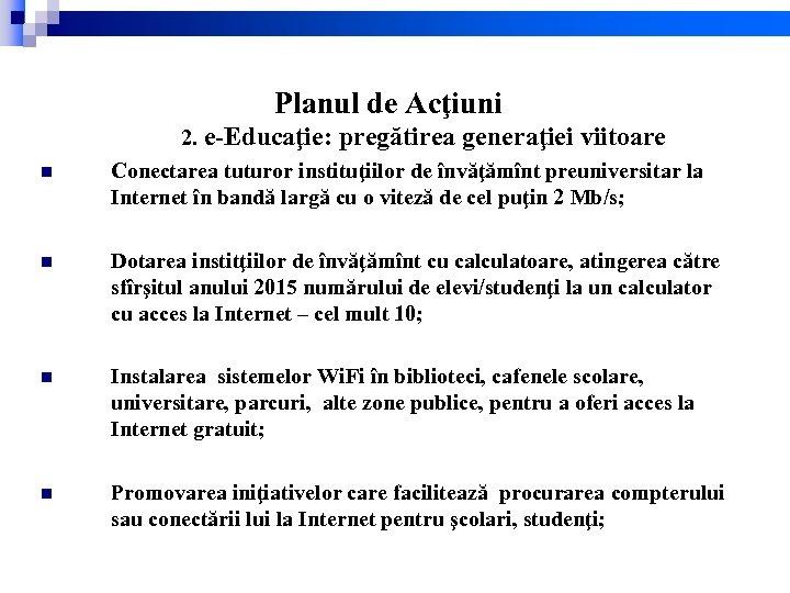 Planul de Acţiuni n 2. e-Educaţie: pregătirea generaţiei viitoare Conectarea tuturor instituţiilor de învăţămînt