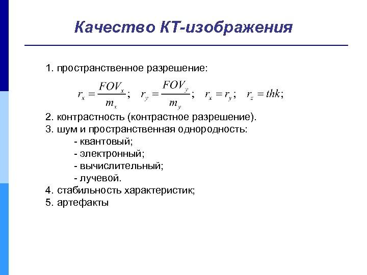 Качество КТ-изображения 1. пространственное разрешение: 2. контрастность (контрастное разрешение). 3. шум и пространственная однородность: