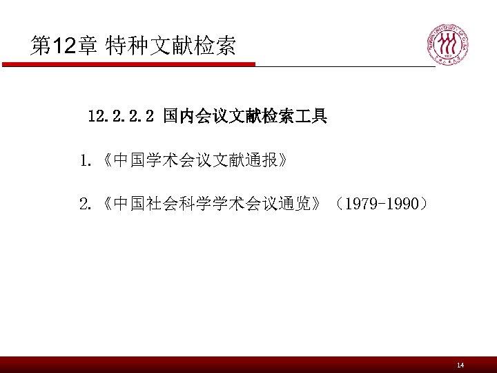 第 12章 特种文献检索 12. 2 国内会议文献检索 具 1. 《中国学术会议文献通报》 2. 《中国社会科学学术会议通览》(1979 -1990) 14