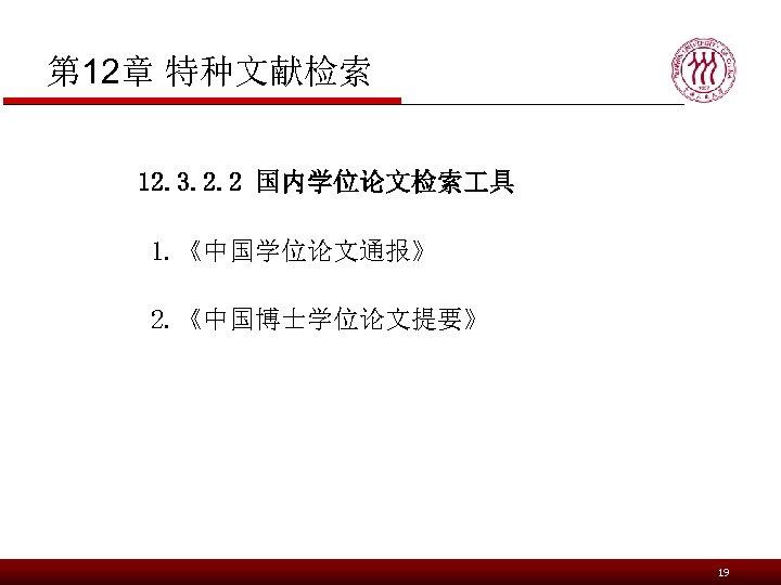 第 12章 特种文献检索 12. 3. 2. 2 国内学位论文检索 具 1. 《中国学位论文通报》 2. 《中国博士学位论文提要》 19
