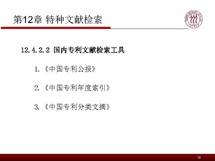 第 12章 特种文献检索 12. 4. 2. 2 国内专利文献检索 具 1. 《中国专利公报》 2. 《中国专利年度索引》 3.