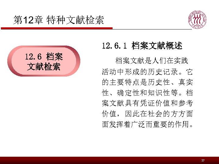 第 12章 特种文献检索 12. 6. 1 档案文献概述 12. 6 档案 文献检索 档案文献是人们在实践 活动中形成的历史记录。它 的主要特点是历史性、真实