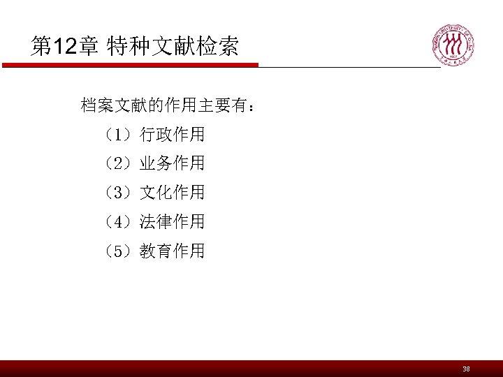 第 12章 特种文献检索 档案文献的作用主要有: (1)行政作用 (2)业务作用 (3)文化作用 (4)法律作用 (5)教育作用 38