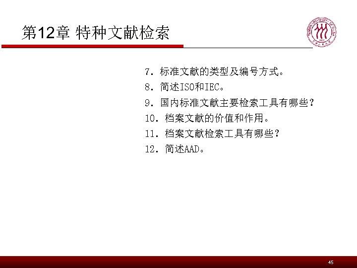 第 12章 特种文献检索 7.标准文献的类型及编号方式。 8.简述ISO和IEC。 9.国内标准文献主要检索 具有哪些? 10.档案文献的价值和作用。 11.档案文献检索 具有哪些? 12.简述AAD。 45