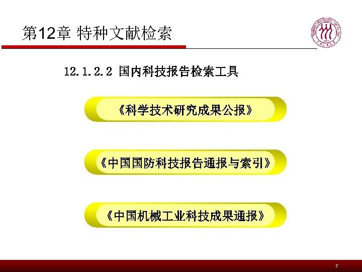 第 12章 特种文献检索 12. 1. 2. 2 国内科技报告检索 具 《科学技术研究成果公报》 《中国国防科技报告通报与索引》 《中国机械 业科技成果通报》 7