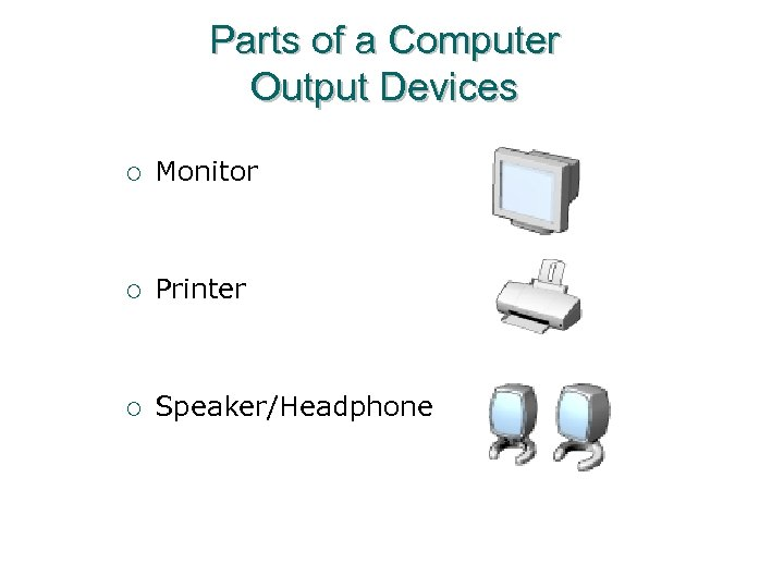 Parts of a Computer Output Devices ¡ Monitor ¡ Printer ¡ Speaker/Headphone