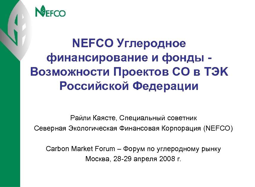 NEFCO Углеродное финансирование и фонды Возможности Проектов СО в TЭK Российской Федерации Райли Каясте,